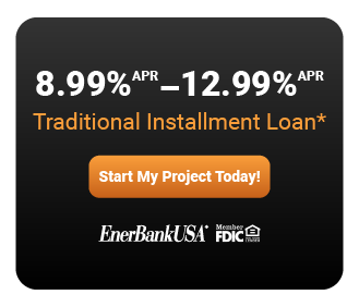 *Loans provided by EnerBank USA, Member FDIC, (1245 Brickyard Rd., Suite 600, Salt Lake City, UT 84106) on approved credit, for a limited time. Repayment terms vary from 12 to 144 months depending on loan amount. 8.99% to 12.99% fixed APR, based on creditworthiness, subject to change. The first monthly payment will be due 30 days from the date of application and monthly thereafter.